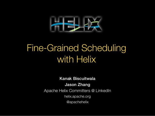 Fine-Grained Scheduling with Helix Kanak Biscuitwala Jason Zhang Apache Helix Committers @ LinkedIn helix.apache.org @apac...
