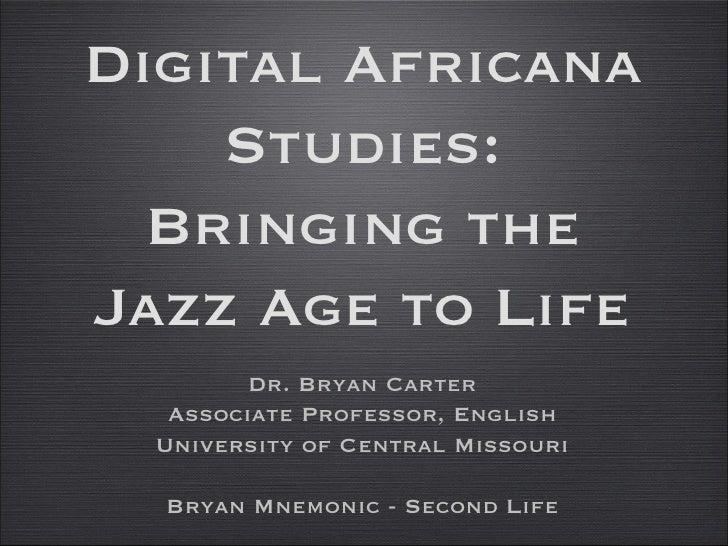 Digital Africana Studies: Bringing the Jazz Age to Life <ul><li>Dr. Bryan Carter </li></ul><ul><li>Associate Professor, En...