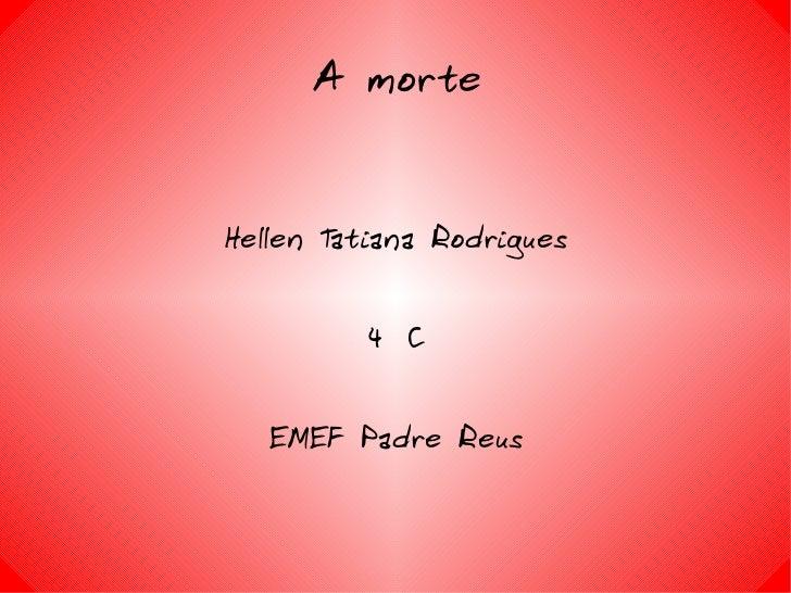 A morte Hellen Tatiana Rodrigues 4º C EMEF Padre Reus