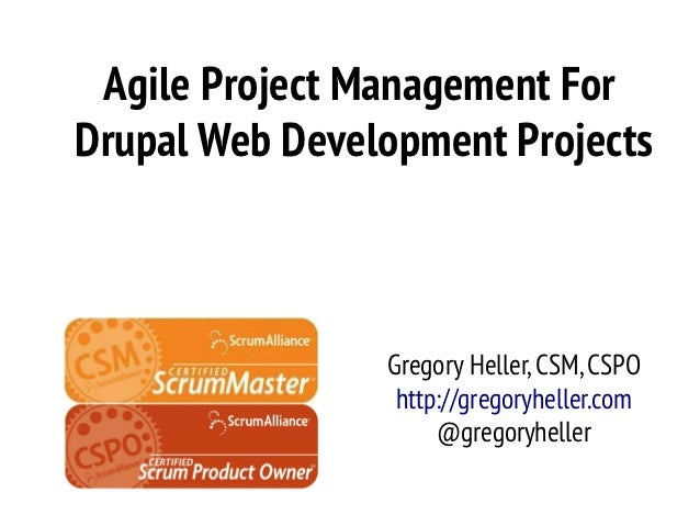 Agile Project Management ForDrupal Web Development Projects                Gregory Heller, CSM, CSPO                 http:...