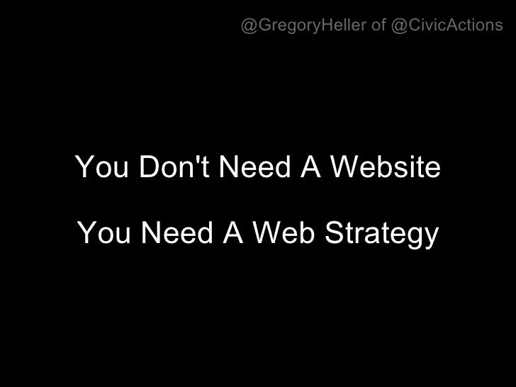 You Don't Need A Website  You Need A Web Strategy @GregoryHeller of @CivicActions