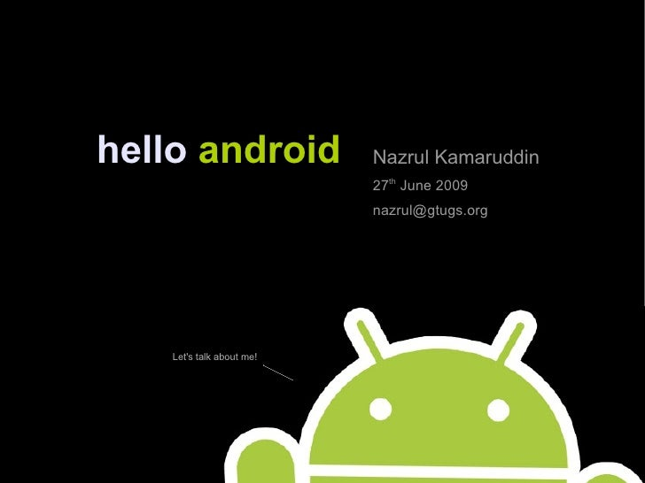 hello   android Nazrul Kamaruddin 27 th  June 2009 [email_address] Let's talk about me!