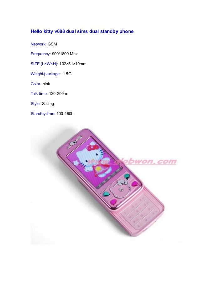 Hello kitty v688 dual sims dual standby phone Network: GSM Frequency: 900/1800 Mhz SIZE (L×W×H): 102×51×19mm Weight/packag...
