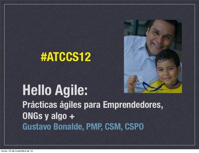 #ATCCS12                  Hello Agile:                  Prácticas ágiles para Emprendedores,                  ONGs y algo ...