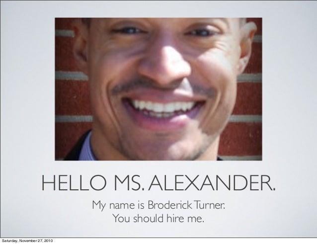 HELLO MS.ALEXANDER. My name is BroderickTurner. You should hire me. Saturday, November 27, 2010