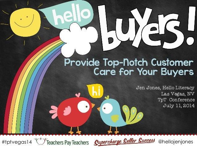 Provide Top-Notch Customer Care for Your Buyers Jen Jones, Hello Literacy Las Vegas, NV TpT Conference July 11, 2014 #tptv...