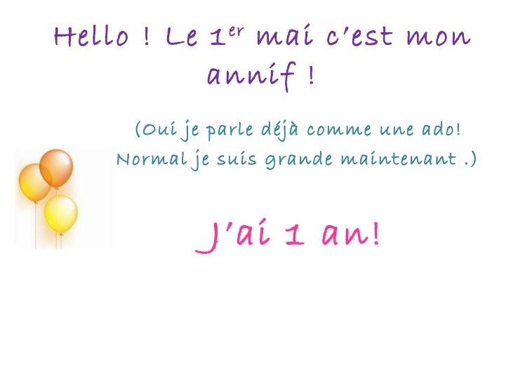 Hello ! Le 1 er  mai c'est mon annif ! (Oui je parle déjà comme une ado! Normal je suis grande maintenant .) J'ai 1 an!