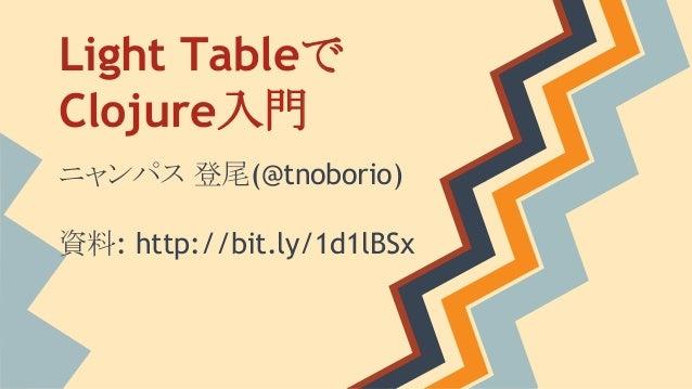 Light Tableで Clojure入門 ニャンパス 登尾(@tnoborio) 資料: http://bit.ly/1d1lBSx
