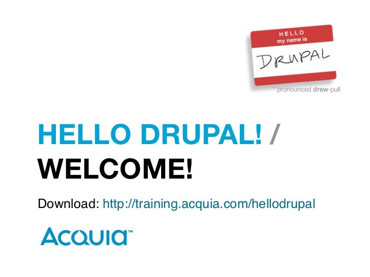 HELLO DRUPAL! /WELCOME!Download: http://training.acquia.com/hellodrupal