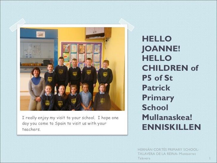 HELLO JOANNE! HELLO CHILDREN of P5 of St Patrick Primary School Mullanaskea! ENNISKILLEN <ul><li>I really enjoy my visit t...