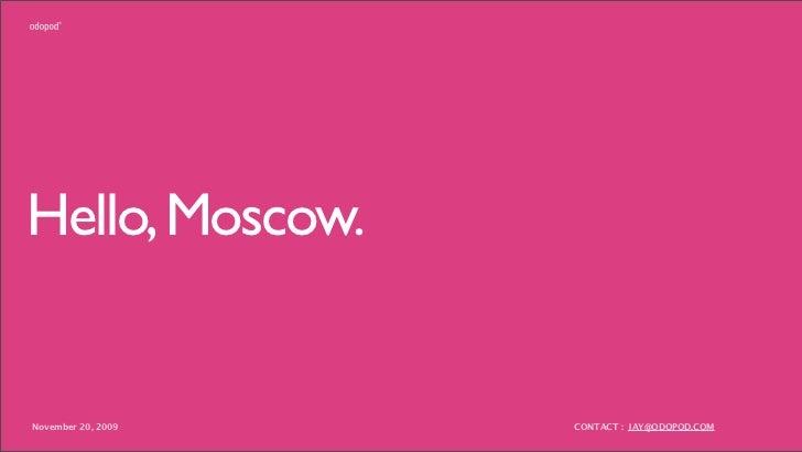 Hello, Moscow.   November 20, 2009   CONTACT : JAY@ODOPOD.COM