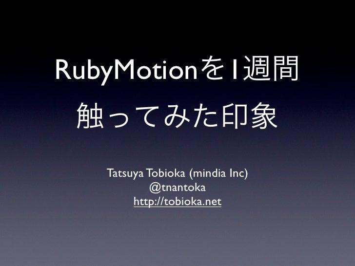 RubyMotionを1週間 触ってみた印象  Tatsuya Tobioka (mindia Inc)           @tnantoka       http://tobioka.net