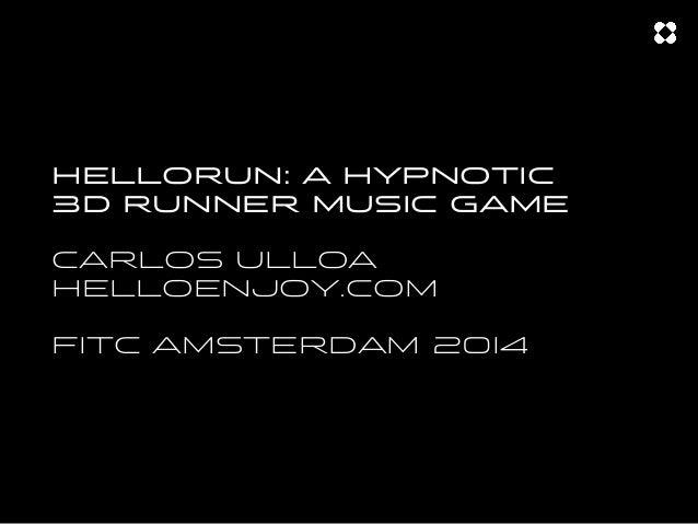 HELLORUN: A HYPNOTIC 3D RUNNER MUSIC GAME CARLOS ULLOA HELLOENJOY.COM FITC AMSTERDAM 20I4