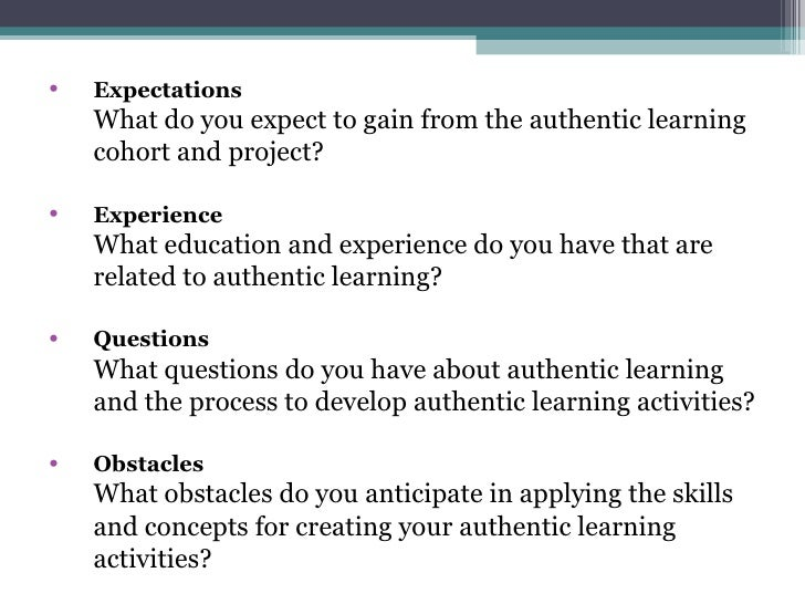 <ul><li>Expectations What do you expect to gain from the authentic learning cohort and project?  </li></ul><ul><li>Experie...