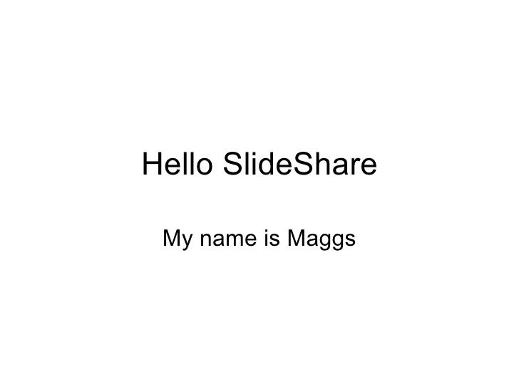 Hello SlideShare My name is Maggs