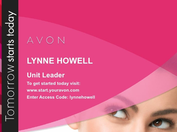 LYNNE HOWELL Unit Leader To get started today visit: www.start.youravon.com Enter Access Code: lynnehowell