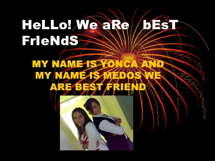 HeLLo! We aRe  bEsT FrIeNdS MY NAME IS YONCA AND MY NAME IS MEDOS WE ARE BEST FRIEND MY NAME IS YONCA AND MY NAME IS MEDOS...