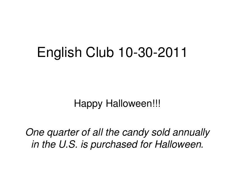 English Club 10-30-2011           Happy Halloween!!!One quarter of all the candy sold annually in the U.S. is purchased fo...