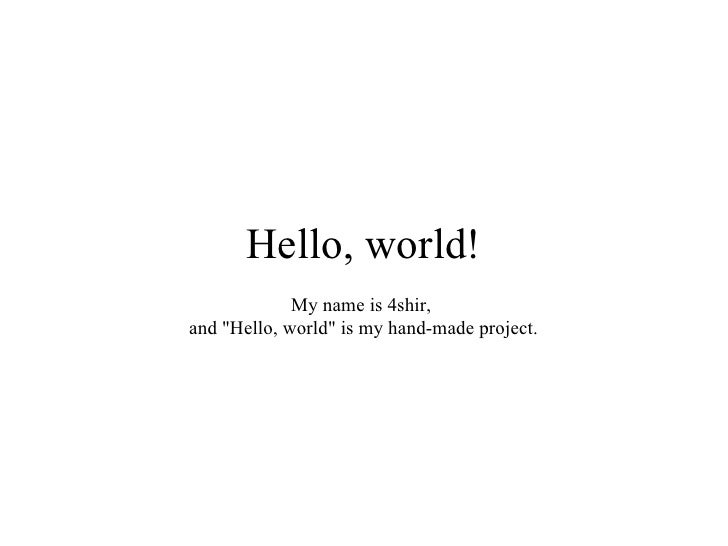 Hello, world!              My name is 4shir, and quot;Hello, worldquot; is my hand-made project.