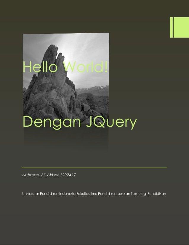 Hello World! Dengan JQuery Achmad Ali Akbar 1202417 Universitas Pendidikan Indonesia Fakultas Ilmu Pendidikan Jurusan Tekn...
