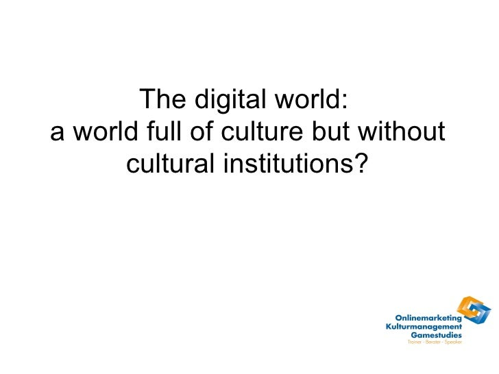 The digital world:  a world full of culture but without cultural institutions?