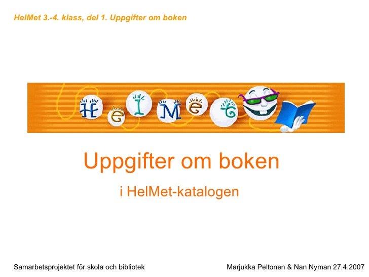Uppgifter om boken i HelMet-katalogen   Samarbetsprojektet för skola och bibliotek Marjukka Peltonen & Nan Nyman 27.4.2007...