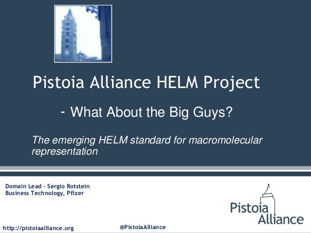 http://pistoiaalliance.org @PistoiaAlliancePistoia Alliance HELM Project- What About the Big Guys?The emerging HELM standa...