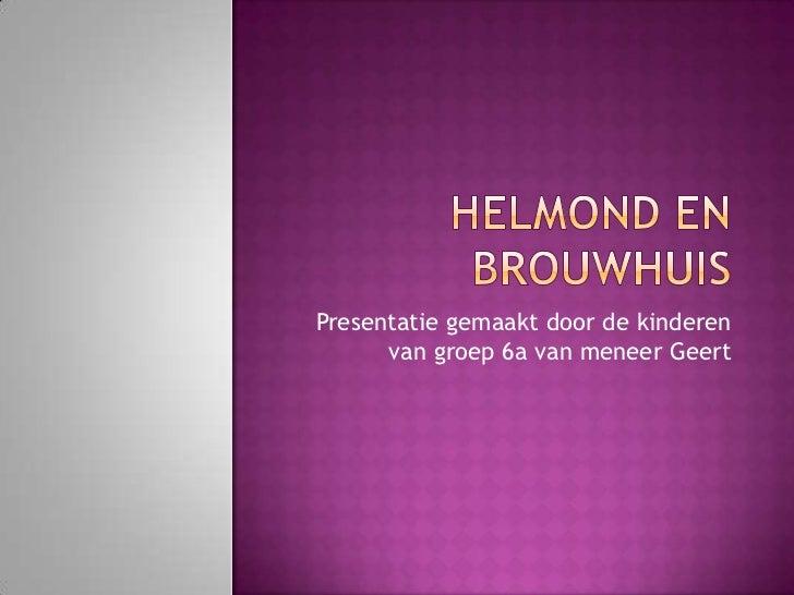 Helmond en Brouwhuis<br />Presentatie gemaakt door de kinderen van groep 6a van meneer Geert<br />