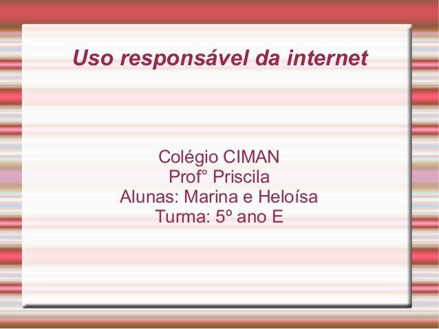 Uso responsável da internet Colégio CIMAN Prof° Priscila Alunas: Marina e Heloísa Turma: 5º ano E