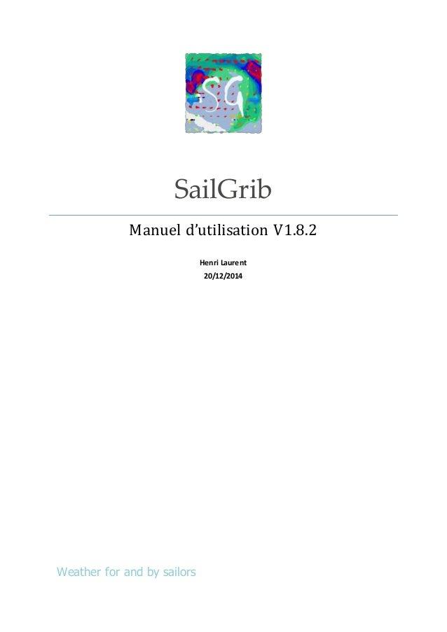 SailGrib Manuel d'utilisation V1.8.2 Henri Laurent 20/12/2014 Weather for and by sailors