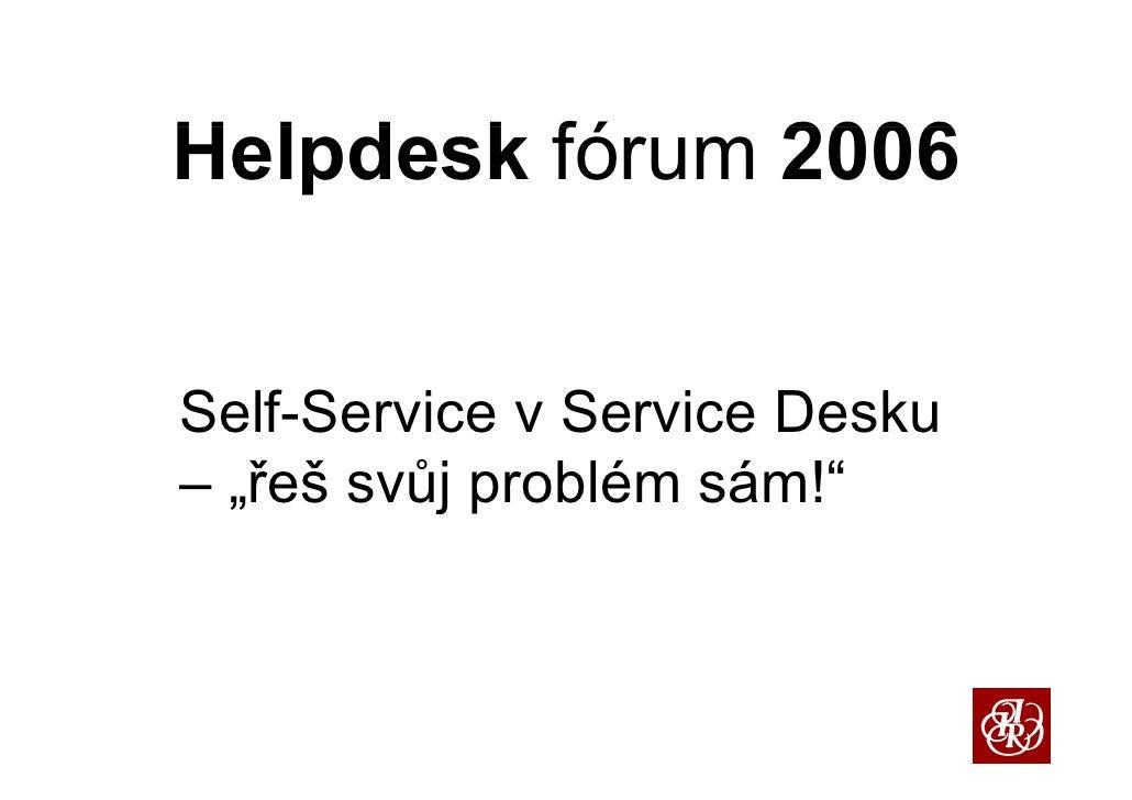 """H l d k fó Helpdesk fórum 2006   S lf S i v S i D k Self-Service Service Desku – """"řeš svůj problém sám!    řeš            ..."""