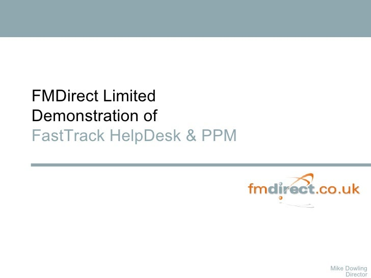 Mike Dowling Director FMDirect Limited Demonstration of  FastTrack HelpDesk & PPM