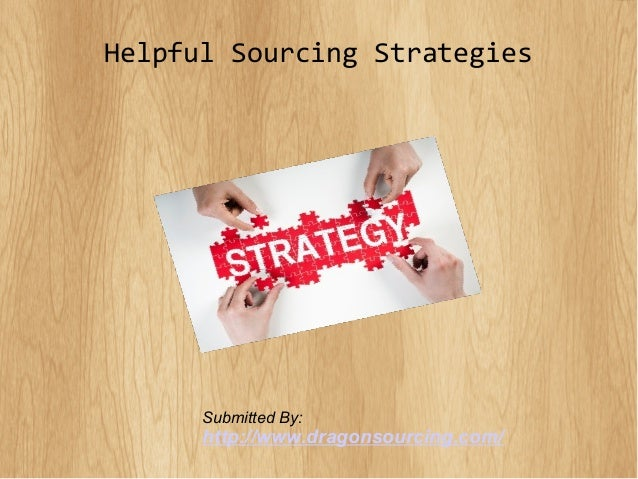 Helpful Sourcing Strategies Submitted By: http://www.dragonsourcing.com/