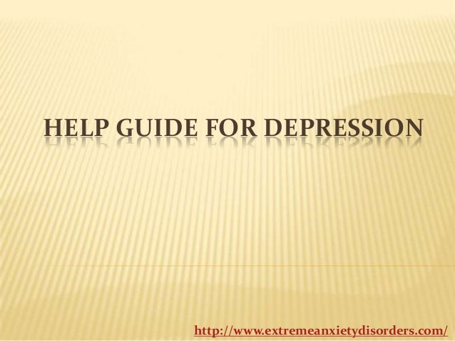HELP GUIDE FOR DEPRESSION  http://www.extremeanxietydisorders.com/