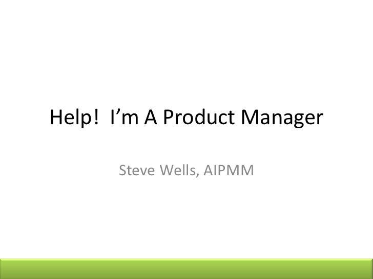Help! I'm A Product Manager      Steve Wells, AIPMM