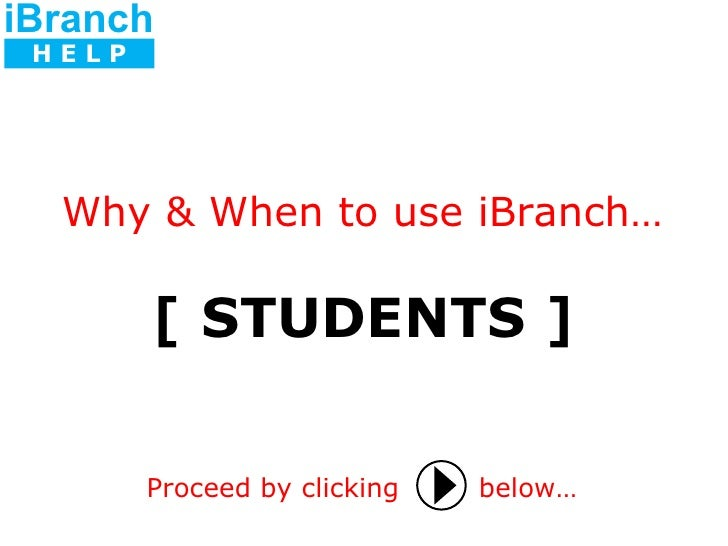 [ STUDENTS ] Proceed by clicking   below… Why & When to use iBranch… iBranch H E L P