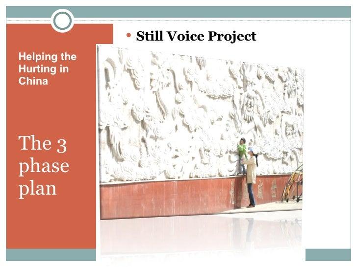 Helping the Hurting in  China <ul><li>The 3 phase plan </li></ul><ul><li>Still Voice Project </li></ul>