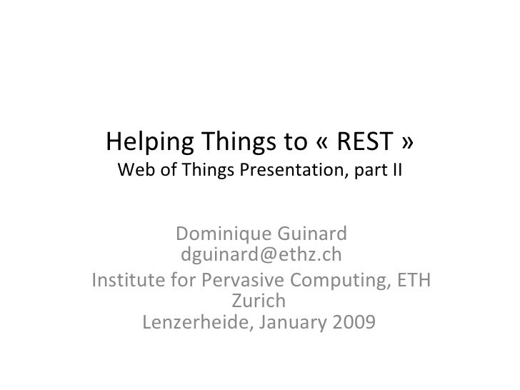 Helping Things to «REST» Web of Things Presentation, part II Dominique Guinard [email_address] Institute for Pervasive C...