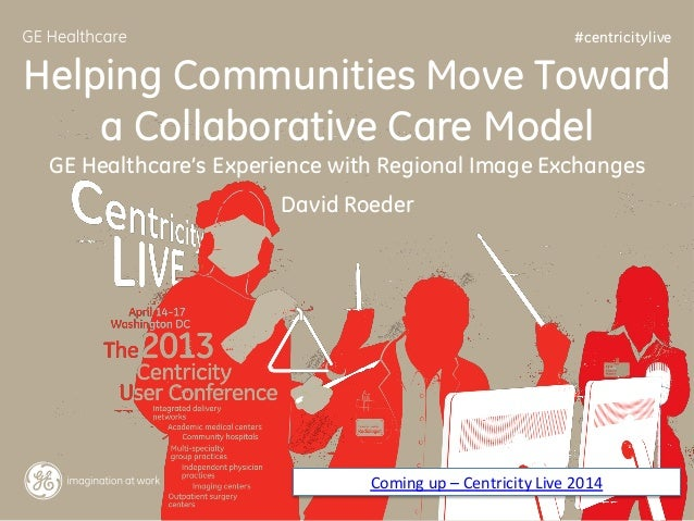 #centricitylive  Helping Communities Move Toward a Collaborative Care Model GE Healthcare's Experience with Regional Image...