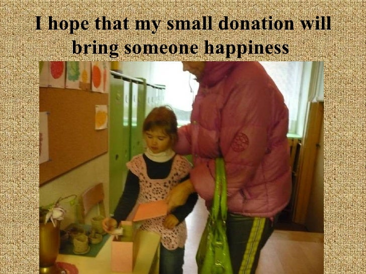 I hope that my small donation will bring someone happiness