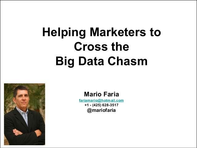 Mario Faria1Helping Marketers toCross theBig Data ChasmMario Fariafariamario@hotmail.com+1 - (425) 628-3517@mariofaria