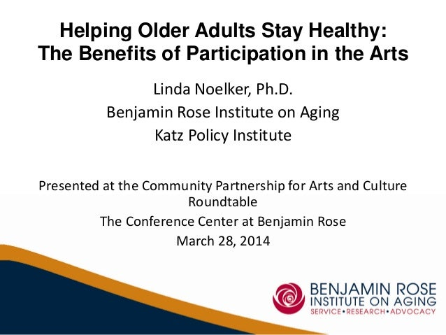 Helping Older Adults Stay Healthy: The Benefits of Participation in the Arts Linda Noelker, Ph.D. Benjamin Rose Institute ...