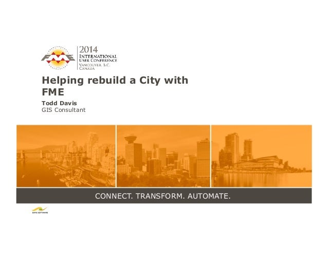 CONNECT. TRANSFORM. AUTOMATE. Helping rebuild a City with FME Todd Davis GIS Consultant
