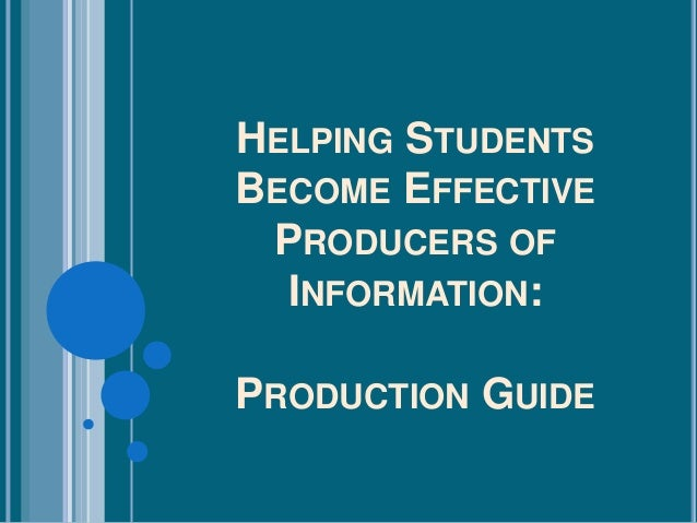 HELPING STUDENTSBECOME EFFECTIVEPRODUCERS OFINFORMATION:PRODUCTION GUIDE