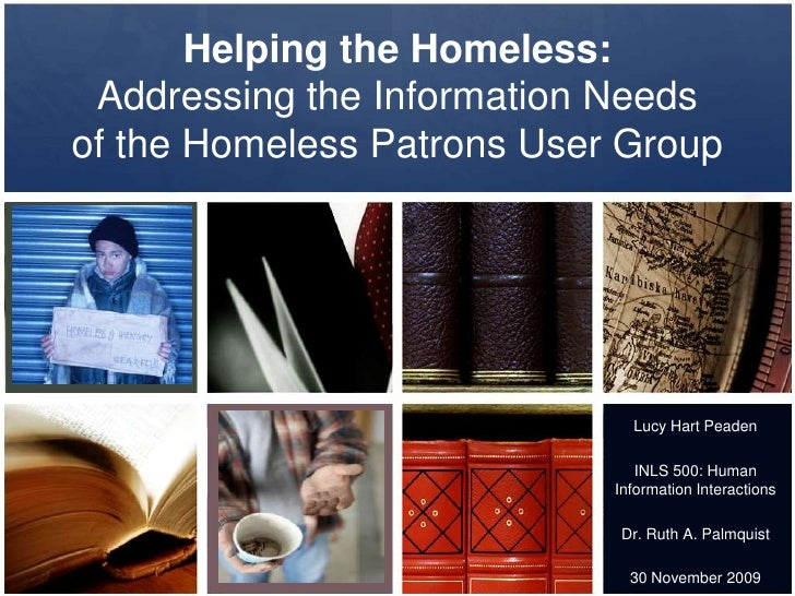 Helping the Homeless: Addressing the Information Needsof the Homeless Patrons User Group<br />Lucy Hart Peaden<br />INLS 5...