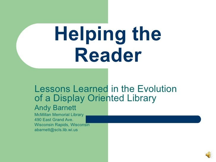 Helping the Reader Lessons Learned in the Evolution of a Display Oriented Library Andy Barnett McMillan Memorial Library 4...