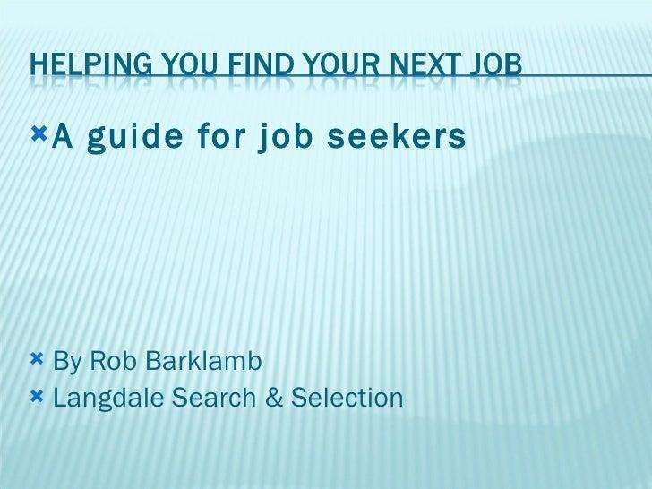 <ul><li>A guide for job seekers </li></ul><ul><li>By Rob Barklamb </li></ul><ul><li>Langdale Search & Selection </li></ul>