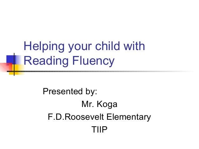Helping your child withReading FluencyPresented by:Mr. KogaF.D.Roosevelt ElementaryTIIP