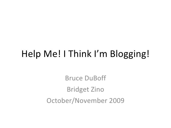 Help Me! I Think I'm Blogging! Bruce DuBoff Bridget Zino October/November 2009
