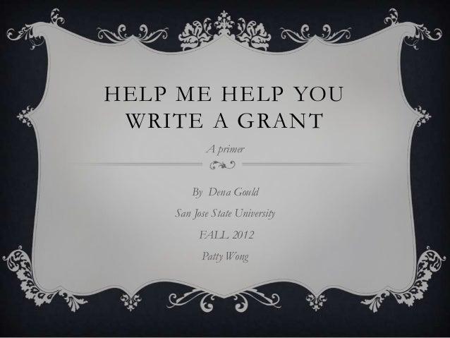HELP ME HELP YOU WRITE A GRANT           A primer        By Dena Gould    San Jose State University          FALL 2012    ...